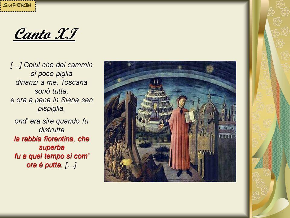 SUPERBI Canto XI. […] Colui che del cammin sì poco piglia dinanzi a me, Toscana sonò tutta; e ora a pena in Siena sen pispiglia,